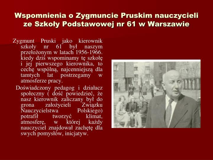 Zygmunt Pruski jako kierownik szkoy nr 61 by naszym przeoonym w latach 1956-1966. kiedy dzi wspominamy t szko i jej pierwszego kierownika, to cech wspln, najcenniejsz dla tamtych lat postrzegamy w atmosferze pracy.