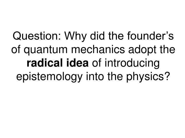 Question: Why did the founder's of quantum mechanics adopt the