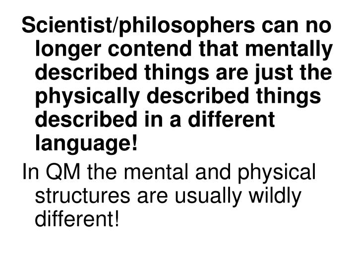 Scientist/philosophers can no longer contend that mentally described things are just the physically described things described in a different language!