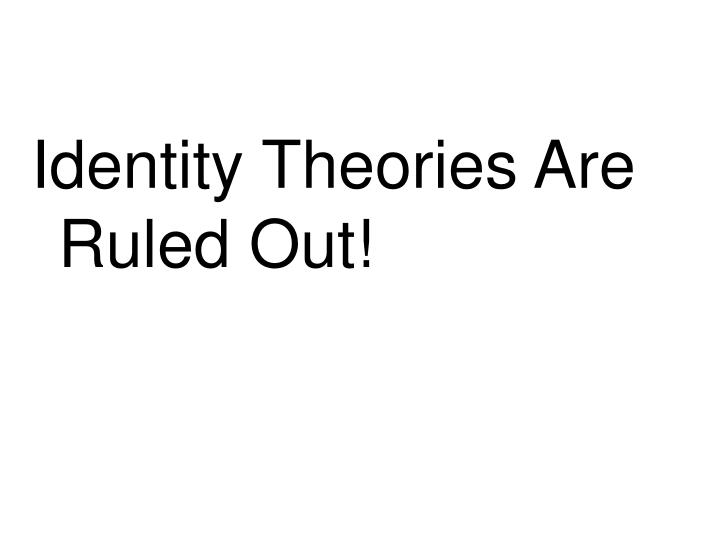 Identity Theories Are Ruled Out!