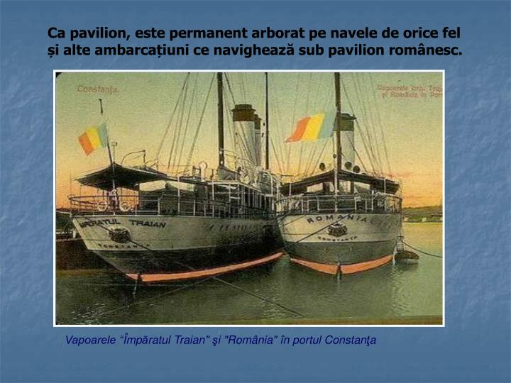 Ca pavilion, este permanent arborat pe navele de orice fel și alte ambarcațiuni ce navighează sub pavilion românesc.