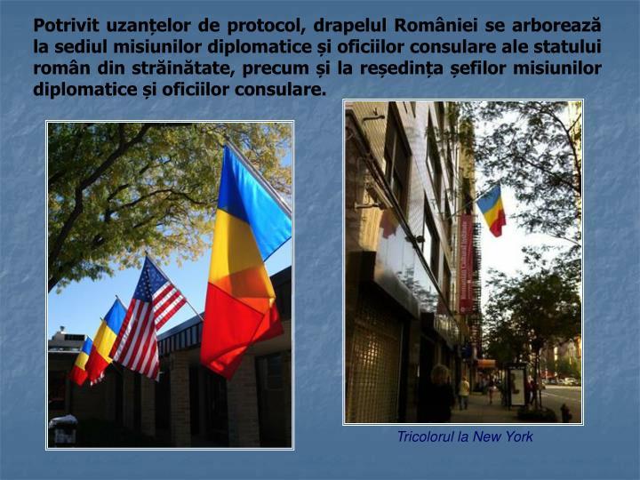 Potrivit uzanțelor de protocol, drapelul României se arborează la sediul misiunilor diplomatice și oficiilor consulare ale statului român din străinătate, precum și la reședința șefilor misiunilor diplomatice și oficiilor consulare.