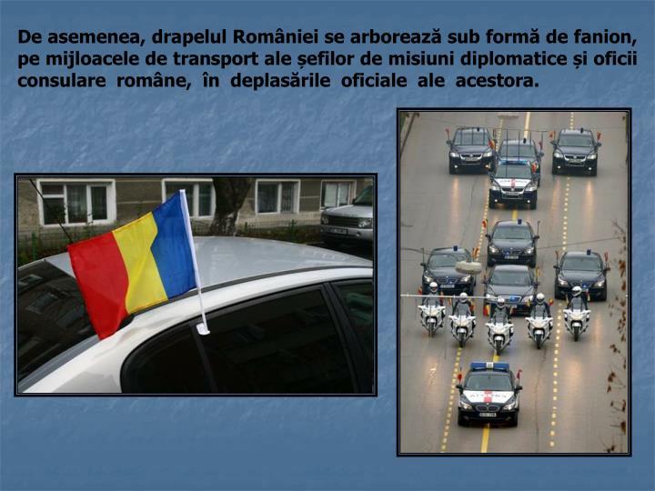 De asemenea, drapelul României se arborează sub formă de fanion, pe mijloacele de transport ale șefilor de misiuni diplomatice și oficii consulare