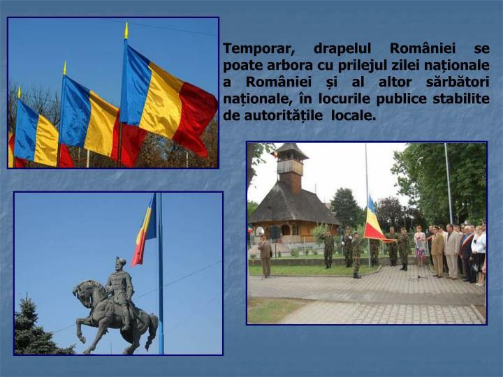 Temporar, drapelul României se poate arbora cu prilejul zilei naționale a României și al altor sărbători naționale, în locurile publice stabilite de autoritățile