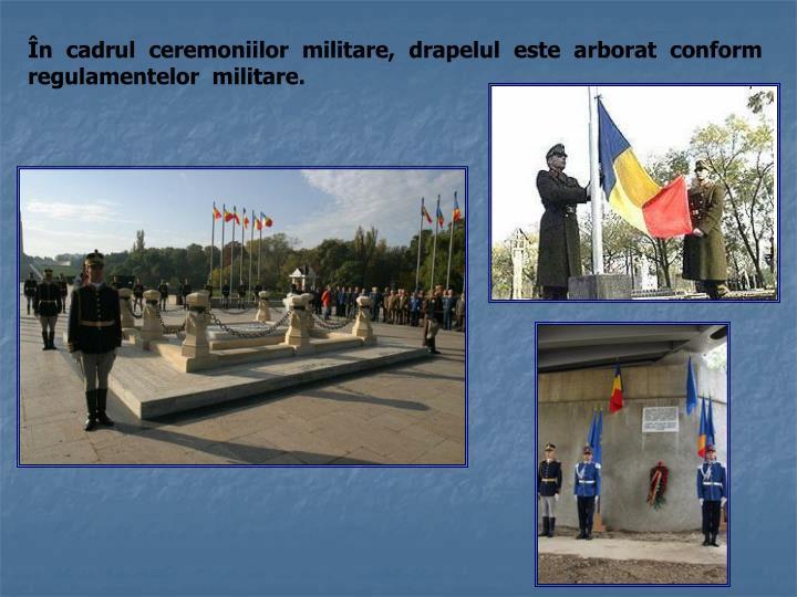 În cadrul ceremoniilor militare, drapelul este arborat conform regulamentelor