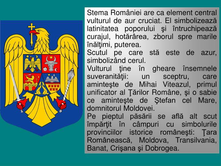 Stema României are ca element central vulturul de aur cruciat. El simbolizează  latinit