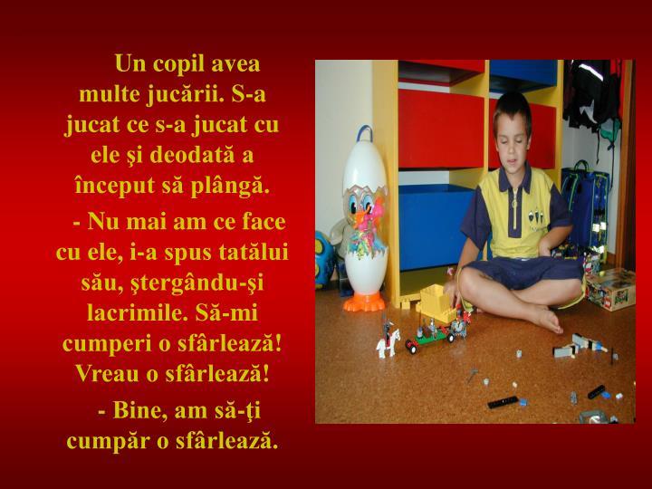 Un copil avea multe jucării. S-a jucat ce s-a jucat cu ele şi deodată a început să plângă.