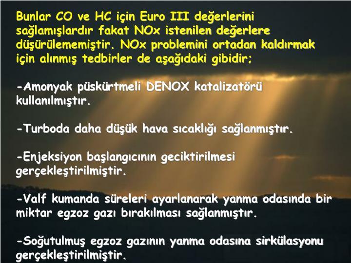 Bunlar CO ve HC için Euro III değerlerini sağlamışlardır fakat NOx istenilen değerlere düşürülememiştir. NOx problemini ortadan kaldırmak için alınmış tedbirler de aşağıdaki gibidir;