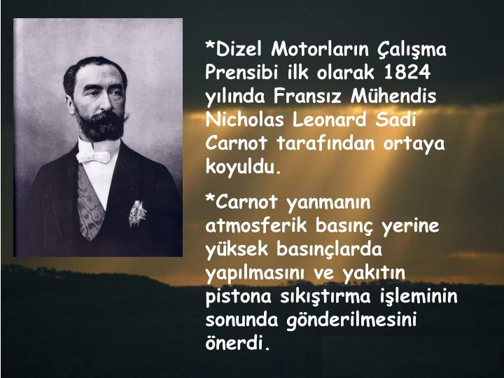 *Dizel Motorların Çalışma Prensibi ilk olarak 1824 yılında Fransız Mühendis Nicholas Leonard Sadi Carnot tarafından ortaya koyuldu.