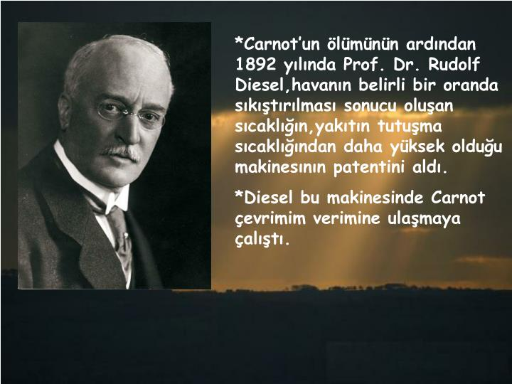 *Carnot'un ölümünün ardından 1892 yılında Prof. Dr. Rudolf Diesel,havanın belirli bir oranda sıkıştırılması sonucu oluşan sıcaklığın,yakıtın tutuşma sıcaklığından daha yüksek olduğu makinesının patentini aldı.