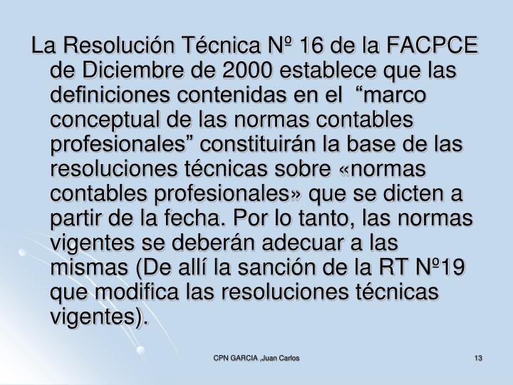 """La Resolución Técnica Nº 16 de la FACPCE de Diciembre de 2000 establece que las definiciones contenidas en el  """"marco conceptual de las normas contables profesionales"""" constituirán la base de las resoluciones técnicas sobre «normas contables profesionales» que se dicten a partir de la fecha. Por lo tanto, las normas vigentes se deberán adecuar a las mismas (De allí la sanción de la RT Nº19 que modifica las resoluciones técnicas vigentes)."""