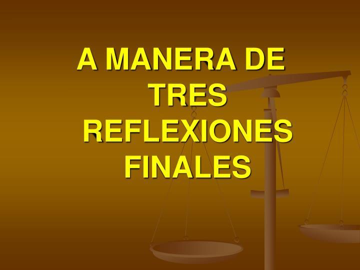 A MANERA DE TRES REFLEXIONES FINALES