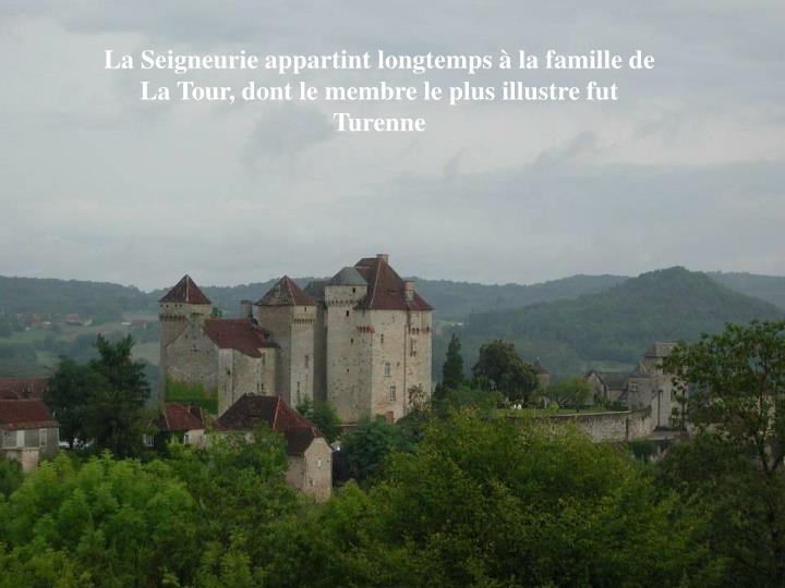 La Seigneurie appartint longtemps à la famille de La Tour, dont le membre le plus illustre fut Turenne