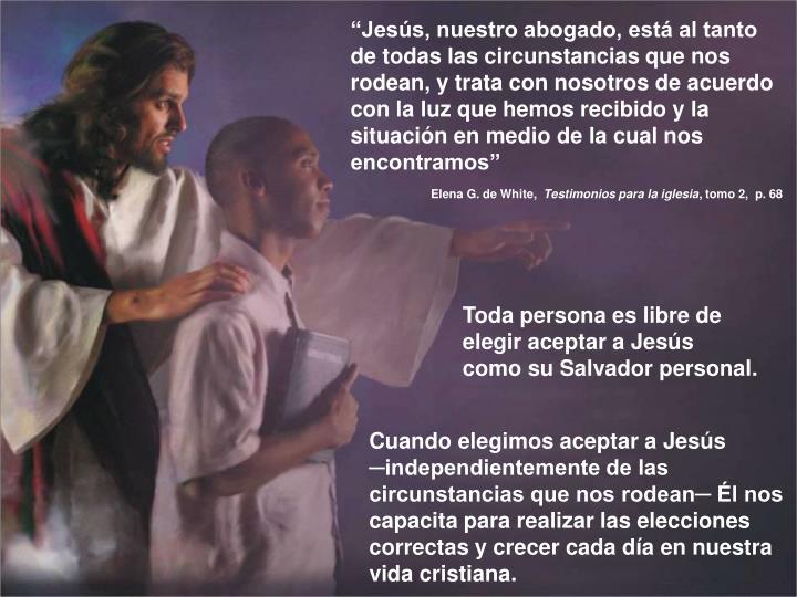 """""""Jesús, nuestro abogado, está al tanto de todas las circunstancias que nos rodean, y trata con nosotros de acuerdo con la luz que hemos recibido y la situación en medio de la cual nos encontramos"""""""