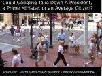 could googling take down a president a prime minister or an average citizen1