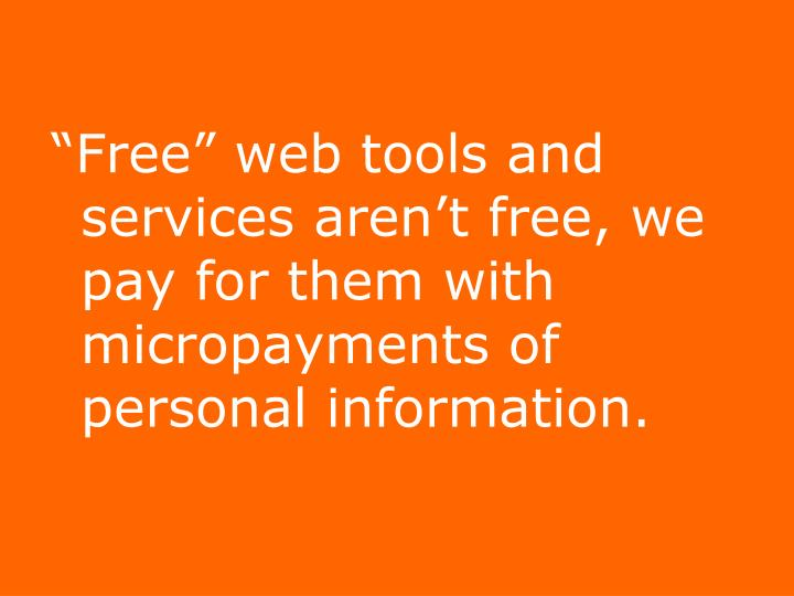 """""""Free"""" web tools and services aren't free, we pay for them with micropayments of personal information."""