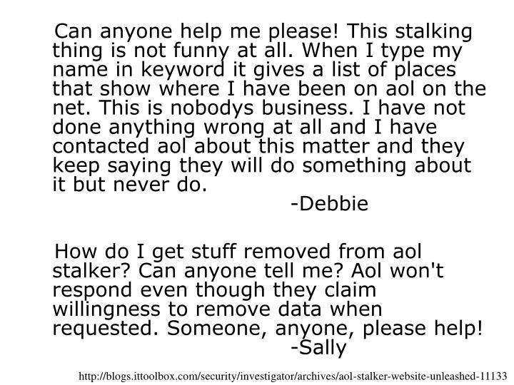 Can anyone help me please! This stalking thing is not funny at all. When I type my name in keyword it gives a list of places that show where I have been on aol on the net. This is nobodys business. I have not done anything wrong at all and I have contacted aol about this matter and they keep saying they will do something about it but never do.