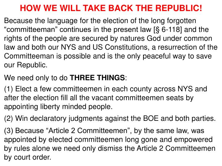 "Because the language for the election of the long forgotten ""committeeman"" continues in the present law [§ 6-118] and the rights of the people are secured by natures God under common law and both our NYS and US Constitutions, a resurrection of the Committeeman is possible and is the only peaceful way to save our Republic."