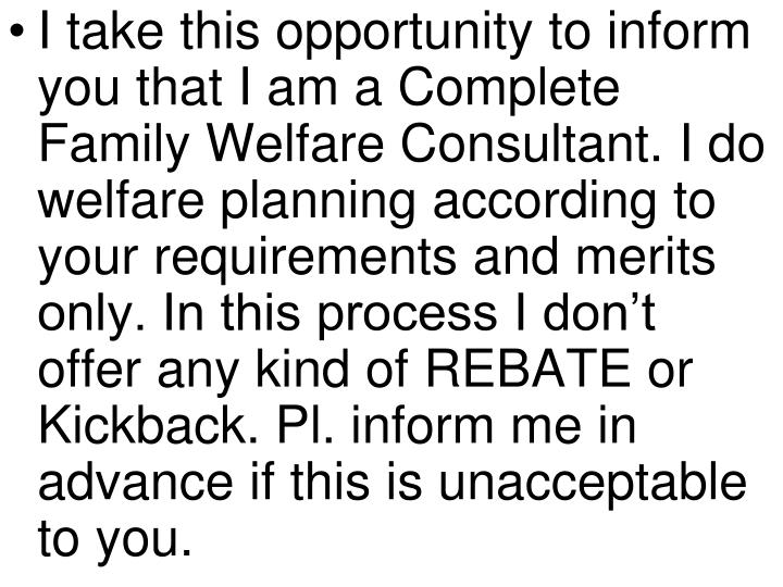 I take this opportunity to inform you that I am a Complete  Family Welfare Consultant. I do welfare planning according to your requirements and merits only. In this process I don't offer any kind of REBATE or Kickback. Pl. inform me in advance if this is unacceptable to you.
