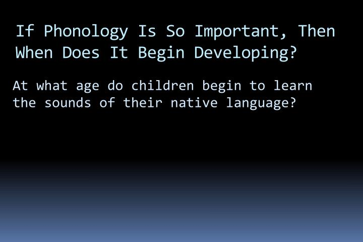 If Phonology Is So Important, Then When Does It Begin Developing?