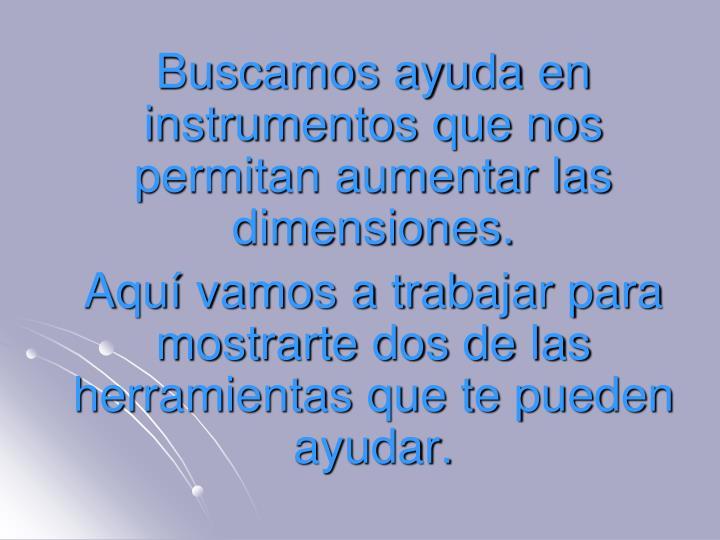 Buscamos ayuda en instrumentos que nos permitan aumentar las dimensiones.