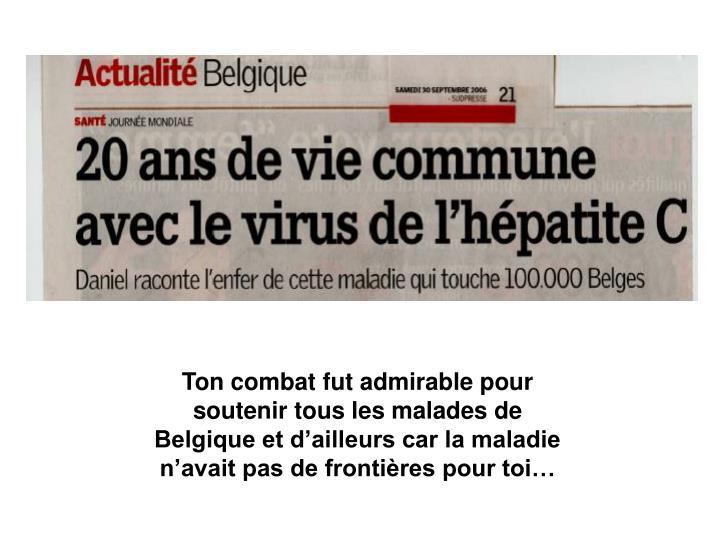 Ton combat fut admirable pour soutenir tous les malades de Belgique et d'ailleurs car la maladie n'avait pas de frontières pour toi…