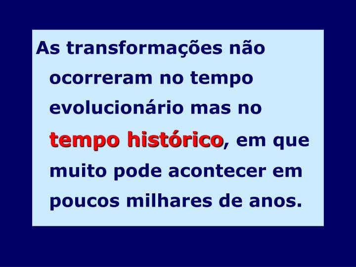 As transformações não ocorreram no tempo evolucionário mas no