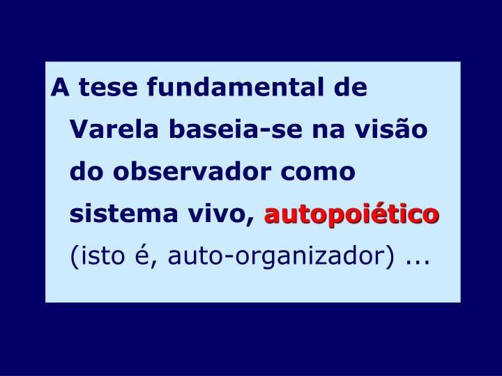 A tese fundamental de Varela baseia-se na visão do observador como sistema vivo,