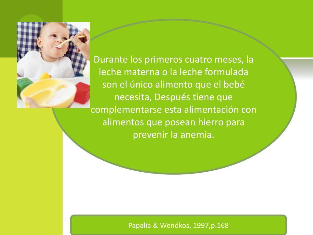 Durante los primeros cuatro meses, la leche materna o la leche formulada son el único alimento que el bebé necesita, Después tiene que complementarse esta alimentación con alimentos que posean hierro para prevenir la anemia.