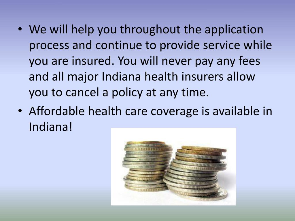 We will help you throughout the application process and continue to provide service while you are insured. You will never pay any fees and all major Indiana health insurers allow you to cancel a policy at any time.