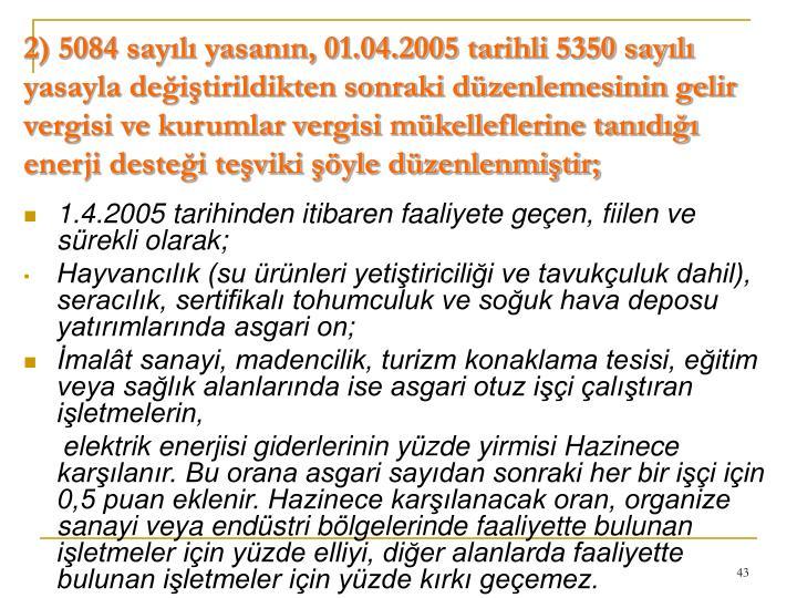2) 5084 sayılı yasanın, 01.04.2005 tarihli 5350 sayılı yasayla değiştirildikten sonraki düzenlemesinin gelir vergisi ve kurumlar vergisi mükelleflerine tanıdığı enerji desteği teşviki şöyle düzenlenmiştir;