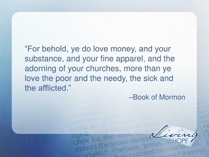 """For behold, ye do love money, and your substance, and your fine apparel, and the adorning of your churches, more than ye love the poor and the needy, the sick and the afflicted."""
