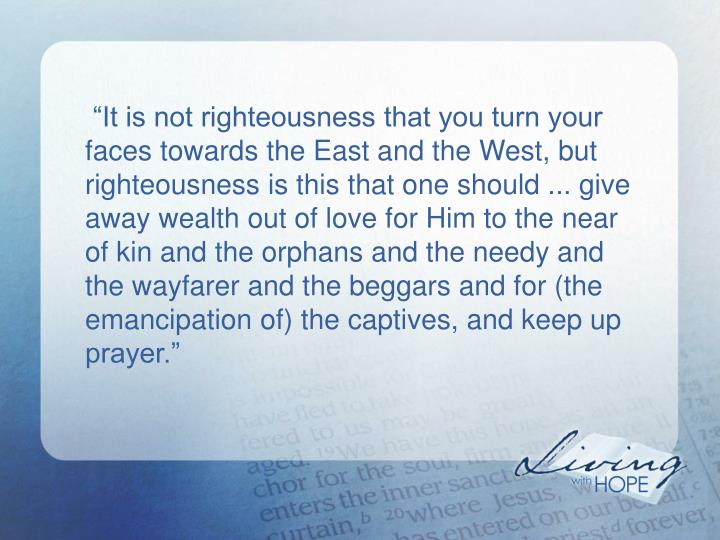 """It is not righteousness that you turn your faces towards the East and the West, but righteousness is this that one should ... give away wealth out of love for Him to the near of kin and the orphans and the needy and the wayfarer and the beggars and for (the emancipation of) the captives, and keep up prayer."""