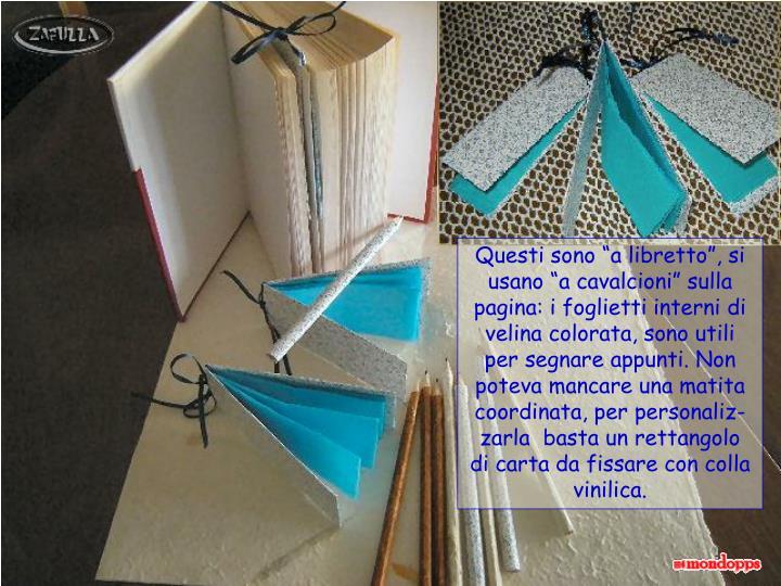 """Questi sono """"a libretto"""", si usano """"a cavalcioni"""" sulla pagina: i foglietti interni di velina colorata, sono utili per segnare appunti. Non poteva mancare una matita coordinata, per personaliz-zarla  basta un rettangolo"""