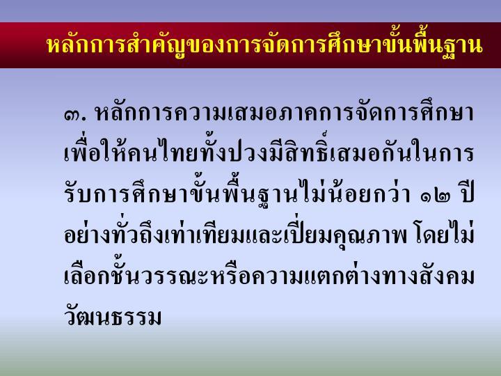 ๓. หลักการความเสมอภาคการจัดการศึกษาเพื่อให้คนไทยทั้งปวงมีสิทธิ์เสมอกันในการ   รับการศึกษาขั้นพื้นฐานไม่น้อยกว่า ๑๒ ปี   อย่างทั่วถึงเท่าเทียมและเปี่ยมคุณภาพ โดยไม่เลือกชั้นวรรณะหรือความแตกต่างทางสังคมวัฒนธรรม