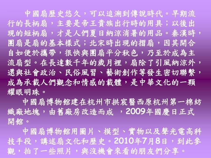 中國扇歷史悠久,可以追溯到傳說時代。早期流行的長柄扇,主要是帝王貴族出行時的用具;以後出現的短柄扇,才是人們夏日納涼消暑的用品。秦漢時,團扇是扇的基本樣式;北宋時出現的摺扇,因其開合自如便於攜帶,很快與團扇平分秋色,乃至於成為主流扇型。在長達數千年的歲月裡,扇除了引風納涼外,還與社會政治、民俗風習、藝術創作等發生密切聯繫,成為承載人們觀念和情感的載體,是中華文化的一顆耀眼明珠。