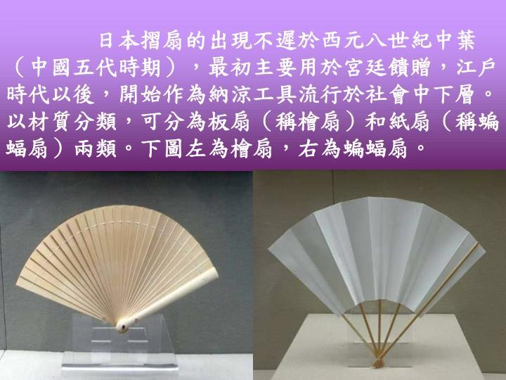 日本摺扇的出現不遲於西元八世紀中葉(中國五代時期),最初主要用於宮廷饋贈,江戶時代以後,開始作為納涼工具流行於社會中下層。以材質分類,可分為板扇(稱檜扇)和紙扇(稱蝙蝠扇)兩類。下圖左為檜扇,右為蝙蝠扇。