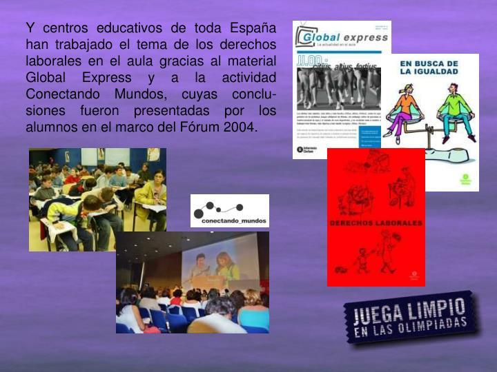 Y centros educativos de toda España han trabajado el tema de los derechos laborales en el aula gracias al material Global Express y a la actividad Conectando Mundos, cuyas conclu-siones fueron presentadas por los alumnos en el marco del Fórum 2004.