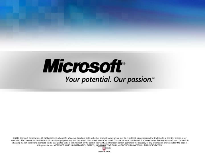 © 2007 Microsoft Corporation. All rights reserved. Microsoft, Windows, Windows Vista and other product names are or may be registered trademarks and/or trademarks in the U.S. and/or other countries. The information herein is for informational purposes only and represents the current view of Microsoft Corporation as of the date of this presentation. Because Microsoft must respond to changing market conditions, it should not be interpreted to be a commitment on the part of Microsoft, and Microsoft cannot guarantee the accuracy of any information provided after the date of this presentation. MICROSOFT MAKES NO WARRANTIES, EXPRESS, IMPLIED OR STATUTORY, AS TO THE INFORMATION IN THIS PRESENTATION.
