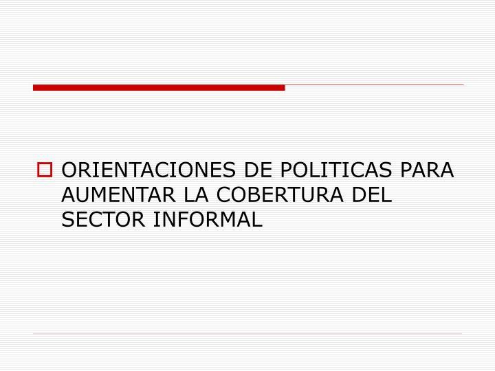 ORIENTACIONES DE POLITICAS PARA AUMENTAR LA COBERTURA DEL SECTOR INFORMAL