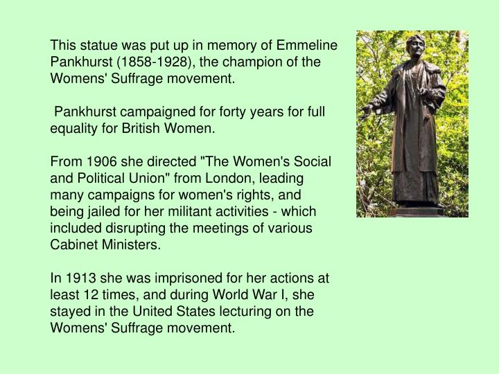 This statue was put up in memory of Emmeline Pankhurst (1858-1928), the champion of the Womens' Suffrage movement.