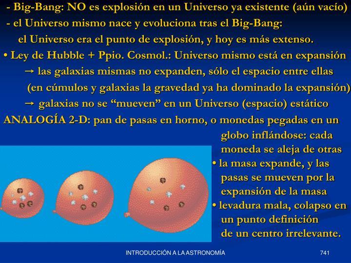 - Big-Bang: NO es explosión en un Universo ya existente (aún vacío)