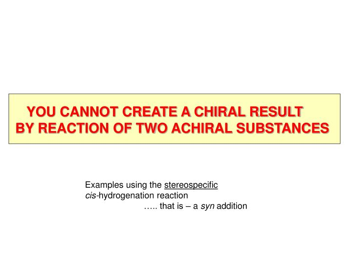 YOU CANNOT CREATE A CHIRAL RESULT