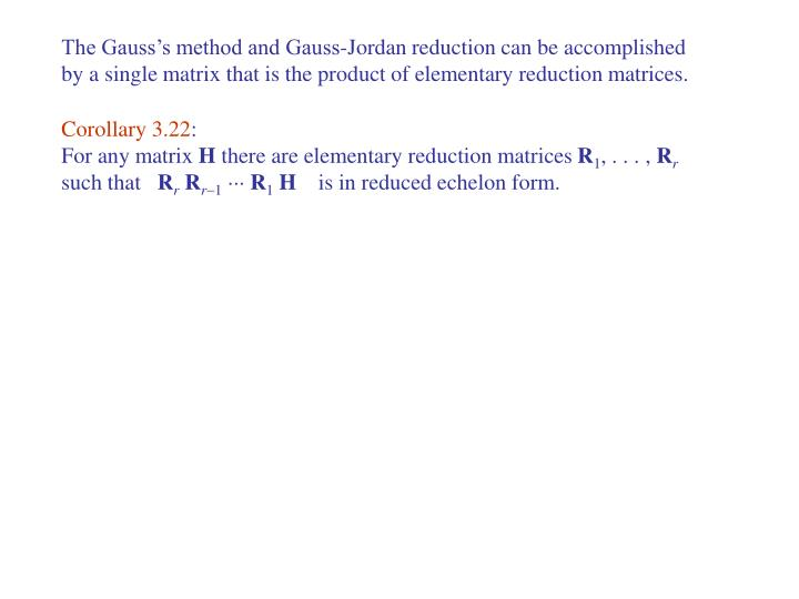 The Gauss's method and Gauss-Jordan reduction can be accomplished by a single matrix that is the product of elementary reduction matrices.