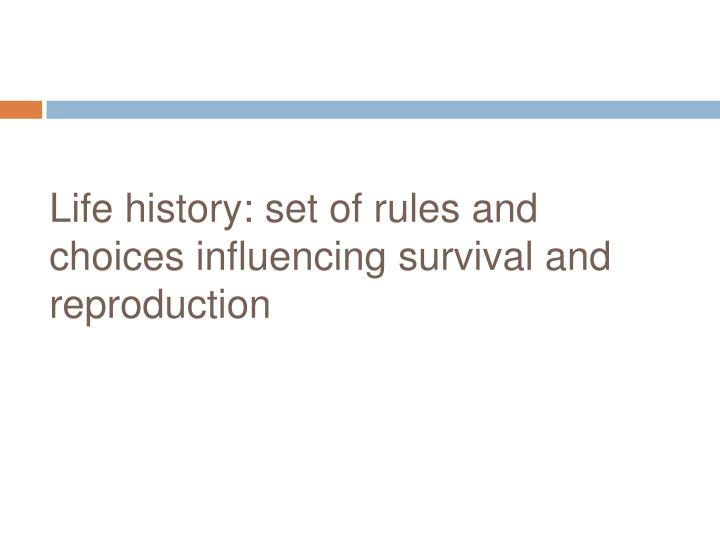 Life history: set of rules and choices influencing survival and reproduction