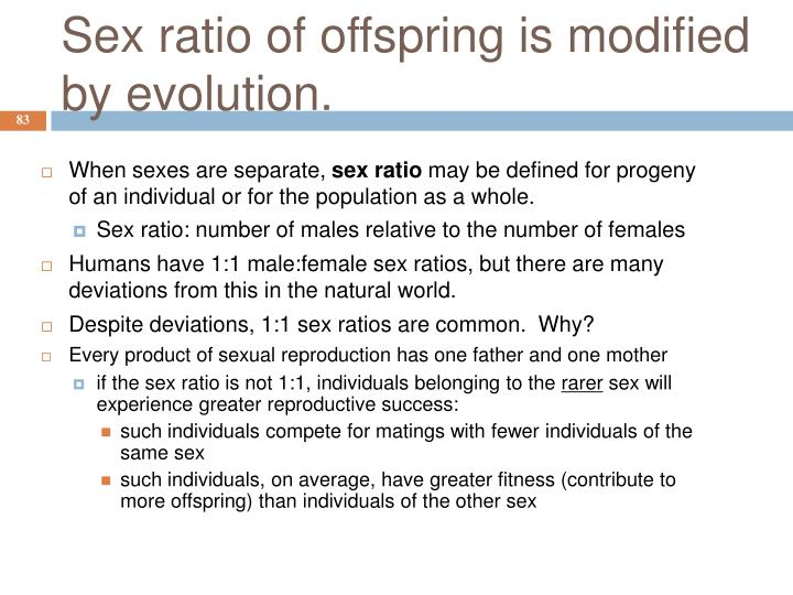 Sex ratio of offspring is modified by evolution.