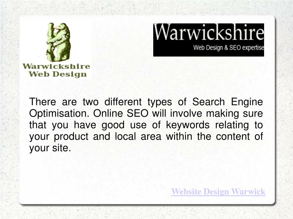 There are two different types of Search Engine Optimisation. Online SEO will involve making sure that you have good use of keywords relating to your product and local area within the content of your site.