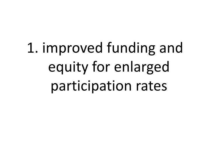 1. improved funding and equity for enlarged participation rates