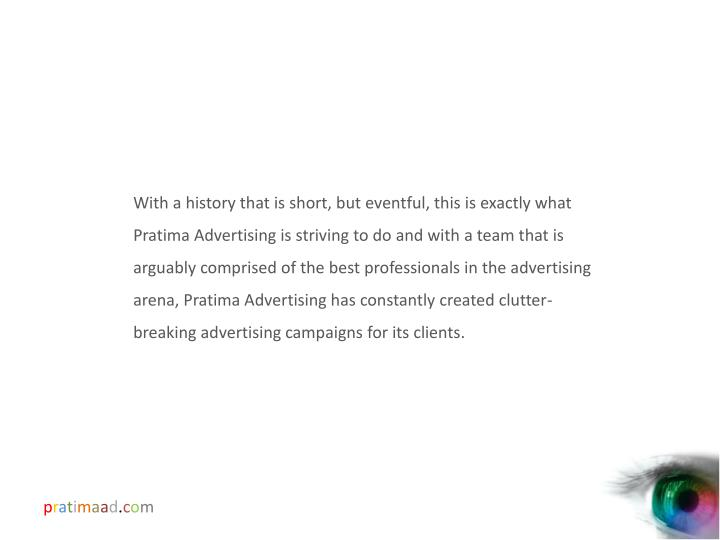 With a history that is short, but eventful, this is exactly what Pratima Advertising is striving to do and with a team that is arguably comprised of the best professionals in the advertising arena, Pratima Advertising has constantly created clutter-breaking advertising campaigns for its clients.