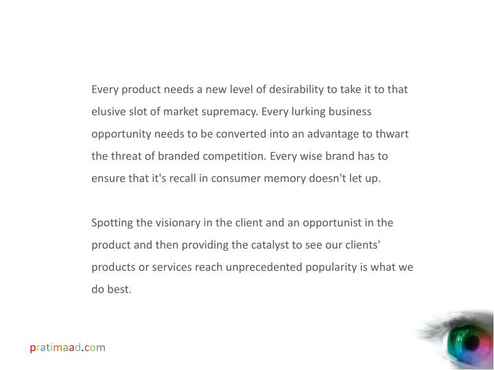 Every product needs a new level of desirability to take it to that elusive slot of market supremacy. Every lurking business opportunity needs to be converted into an advantage to thwart the threat of branded competition. Every wise brand has to ensure that it's recall in consumer memory doesn't let up.